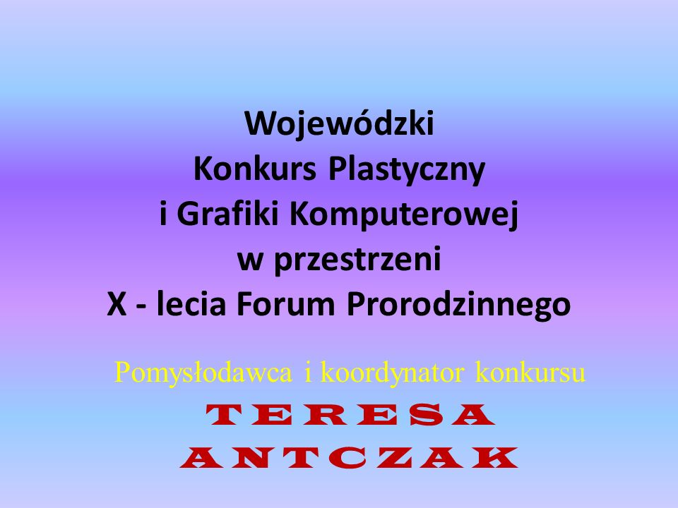 Wojewódzki Konkurs Plastyczny i Grafiki Komputerowej w przestrzeni X - lecia Forum Prorodzinnego Pomysłodawca i koordynator konkursu T E R E S A A N T
