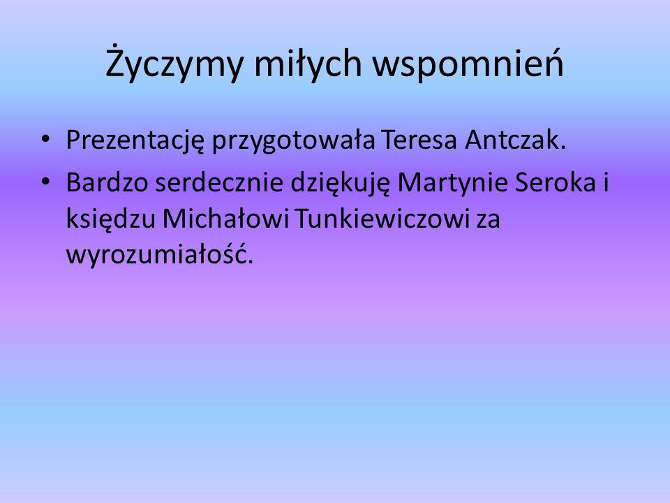 Życzymy miłych wspomnień Prezentację przygotowała Teresa Antczak. Bardzo serdecznie dziękuję Martynie Seroka i księdzu Michałowi Tunkiewiczowi za wyro