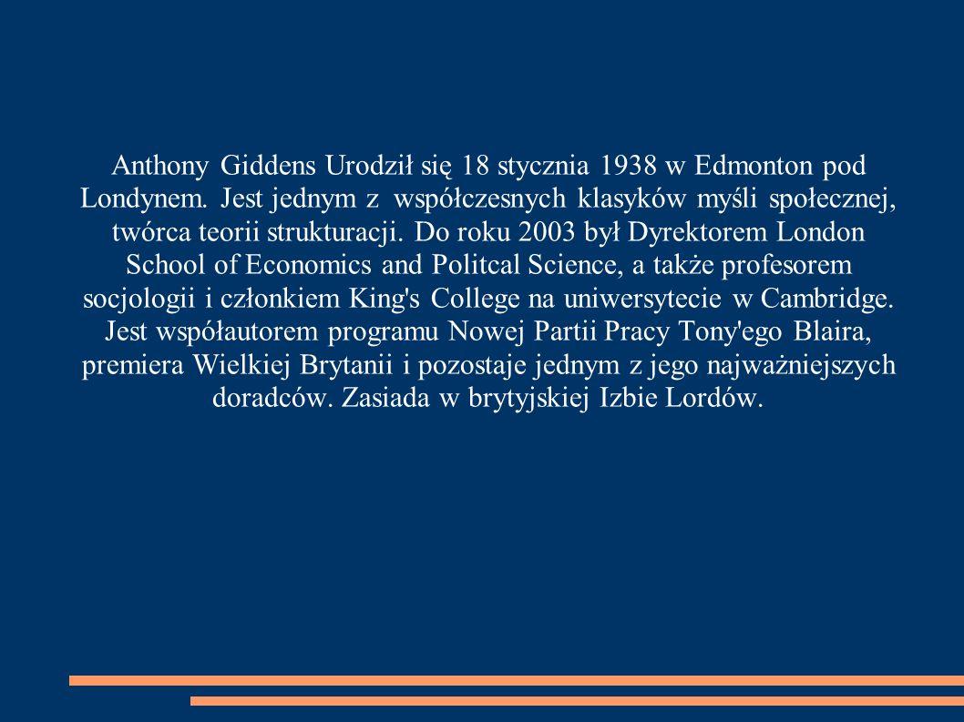 Anthony Giddens Urodził się 18 stycznia 1938 w Edmonton pod Londynem. Jest jednym z współczesnych klasyków myśli społecznej, twórca teorii strukturacj