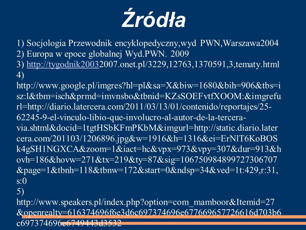 Źródła 1) Socjologia Przewodnik encyklopedyczny,wyd PWN,Warszawa2004 2) Europa w epoce globalnej Wyd.PWN. 2009 3) http://tygodnik20032007.onet.pl/3229