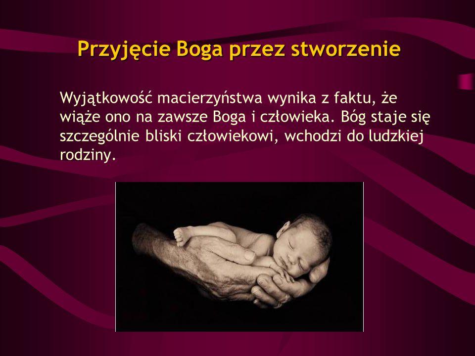 Przyjęcie Boga przez stworzenie Wyjątkowość macierzyństwa wynika z faktu, że wiąże ono na zawsze Boga i człowieka. Bóg staje się szczególnie bliski cz