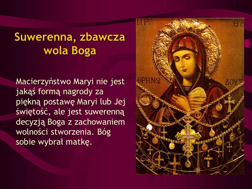 Suwerenna, zbawcza wola Boga Macierzyństwo Maryi nie jest jakąś formą nagrody za piękną postawę Maryi lub Jej świętość, ale jest suwerenną decyzją Bog