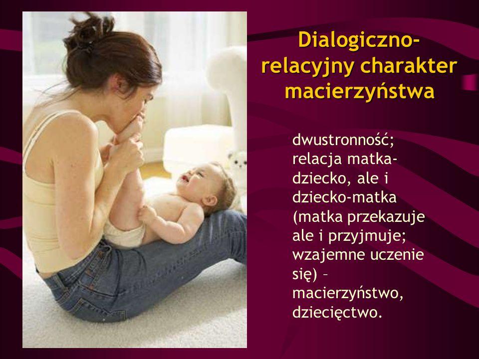dwustronność; relacja matka- dziecko, ale i dziecko-matka (matka przekazuje ale i przyjmuje; wzajemne uczenie się) – macierzyństwo, dziecięctwo. Dialo