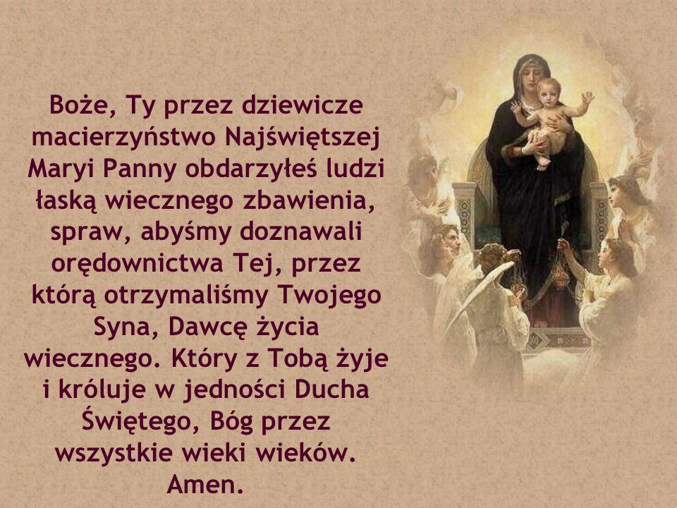 Boże, Ty przez dziewicze macierzyństwo Najświętszej Maryi Panny obdarzyłeś ludzi łaską wiecznego zbawienia, spraw, abyśmy doznawali orędownictwa Tej,