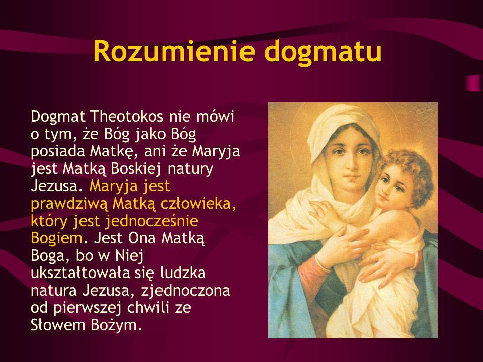 Rozumienie dogmatu Dogmat Theotokos nie mówi o tym, że Bóg jako Bóg posiada Matkę, ani że Maryja jest Matką Boskiej natury Jezusa. Maryja jest prawdzi