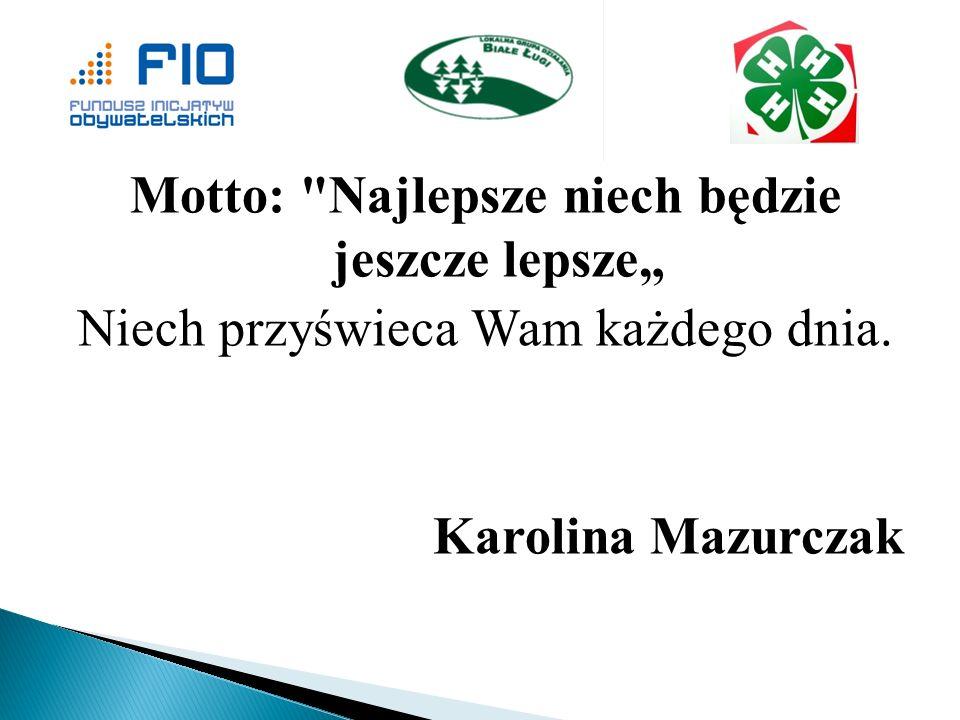 Motto: Najlepsze niech będzie jeszcze lepsze Niech przyświeca Wam każdego dnia. Karolina Mazurczak