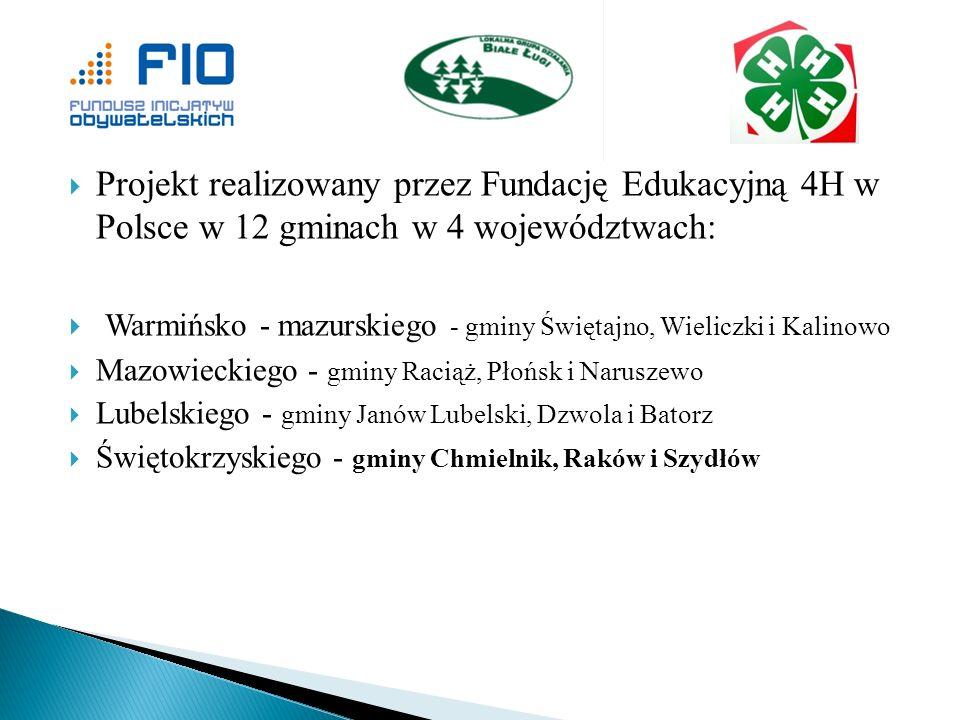 Projekt realizowany przez Fundację Edukacyjną 4H w Polsce w 12 gminach w 4 województwach: Warmińsko - mazurskiego - gminy Świętajno, Wieliczki i Kalin