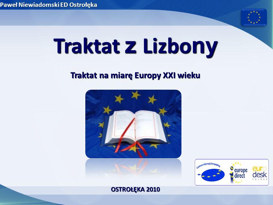 Trochę historii… Traktat Paryski – 18.04.1951 – Europejska Wspólnota Węgla i Stali Traktaty Rzymskie – 25.03.1957 – EWG i EURATOM Traktat z Maastricht - 07.02.1991 – Traktat o Unii Europejskiej Traktat Amsterdamski – 02.10.1997 – dostosowanie do rozszerzenia UE Traktat z Nicei – 26.02.2001 – realne przygotowanie do rozszerzenia UE Traktat ustanawiający Konstytucję dla Europy – 29.10.2004 – uchylenie Traktatu z Maastricht i Traktatu Rzymskiego (EWG) – fiasko ratyfikacji Traktat z Lizbony – 13.12.2007 – wielka reforma Unii Europejskiej Paweł Niewiadomski ED Ostrołęka OSTROŁĘKA 2010