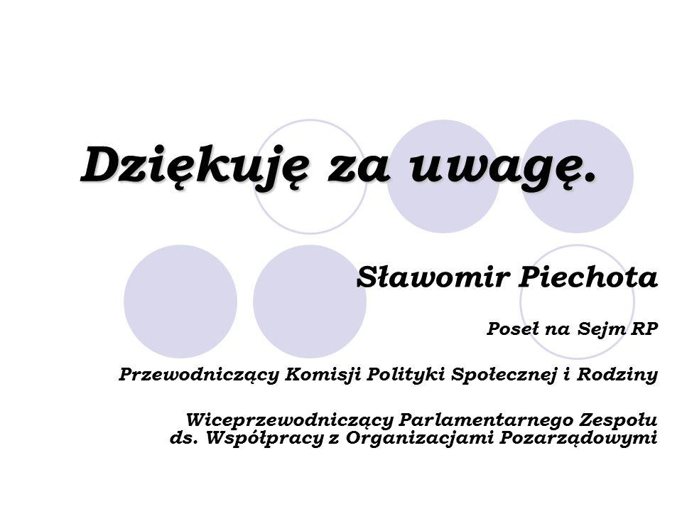 Dziękuję za uwagę. Sławomir Piechota Poseł na Sejm RP Przewodniczący Komisji Polityki Społecznej i Rodziny Wiceprzewodniczący Parlamentarnego Zespołu