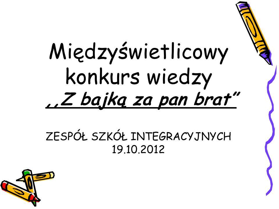 Międzyświetlicowy konkurs wiedzy,,Z bajką za pan brat ZESPÓŁ SZKÓŁ INTEGRACYJNYCH 19.10.2012