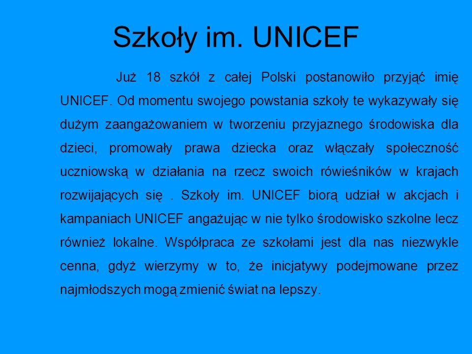 Szkoły im. UNICEF Już 18 szkół z całej Polski postanowiło przyjąć imię UNICEF. Od momentu swojego powstania szkoły te wykazywały się dużym zaangażowan