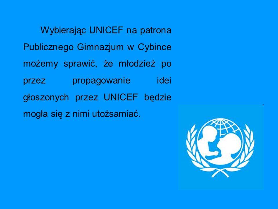 Wybierając UNICEF na patrona Publicznego Gimnazjum w Cybince możemy sprawić, że młodzież po przez propagowanie idei głoszonych przez UNICEF będzie mog