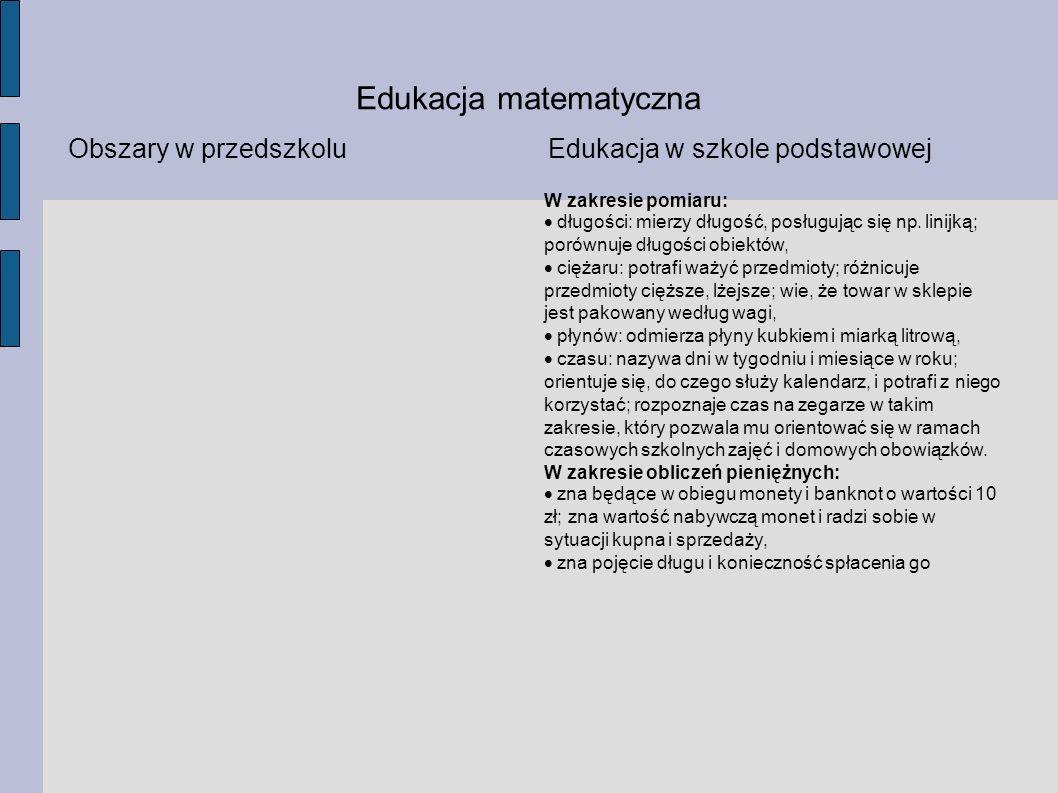 Edukacja matematyczna Obszary w przedszkoluEdukacja w szkole podstawowej W zakresie pomiaru: długości: mierzy długość, posługując się np. linijką; por