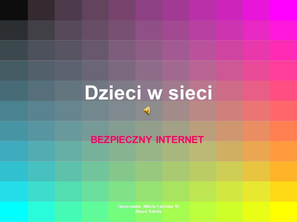 Opracowała: Nikola Falińska 1b Nasza Szkoła Dzieci w sieci BEZPIECZNY INTERNET