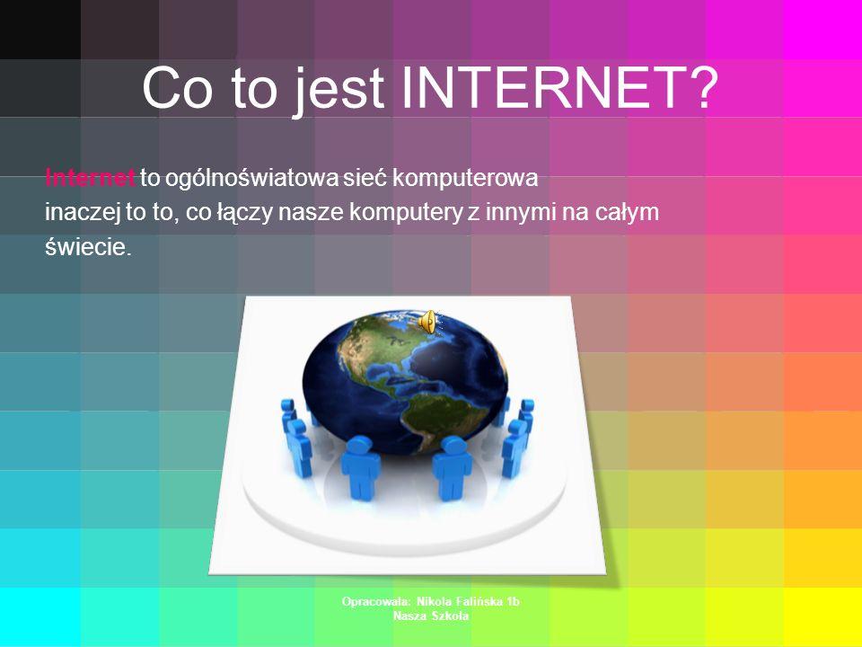 Opracowała: Nikola Falińska 1b Nasza Szkoła Co to jest INTERNET.