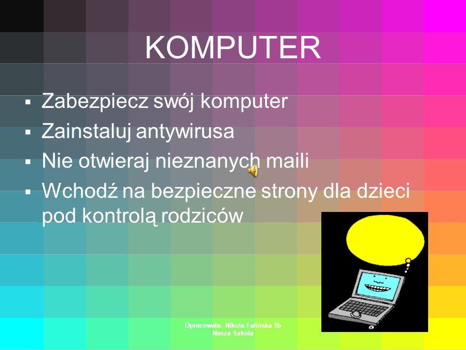 Opracowała: Nikola Falińska 1b Nasza Szkoła KOMPUTER Zabezpiecz swój komputer Zainstaluj antywirusa Nie otwieraj nieznanych maili Wchodź na bezpieczne strony dla dzieci pod kontrolą rodziców