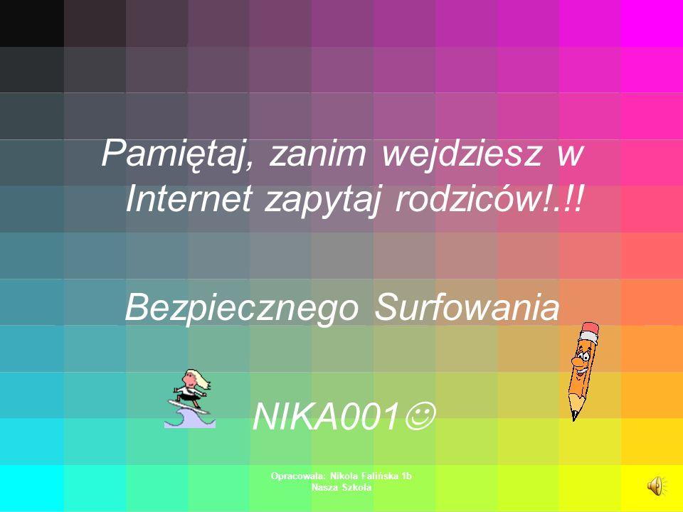 Opracowała: Nikola Falińska 1b Nasza Szkoła Pamiętaj, zanim wejdziesz w Internet zapytaj rodziców!.!.