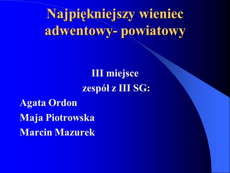 Najpiękniejszy wieniec adwentowy- powiatowy III miejsce zespół z III SG: Agata Ordon Maja Piotrowska Marcin Mazurek