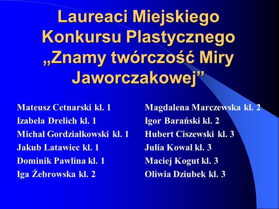 Laureaci Miejskiego Konkursu Plastycznego Znamy twórczość Miry Jaworczakowej Mateusz Cetnarski kl. 1 Izabela Drelich kl. 1 Michał Gordziałkowski kl. 1