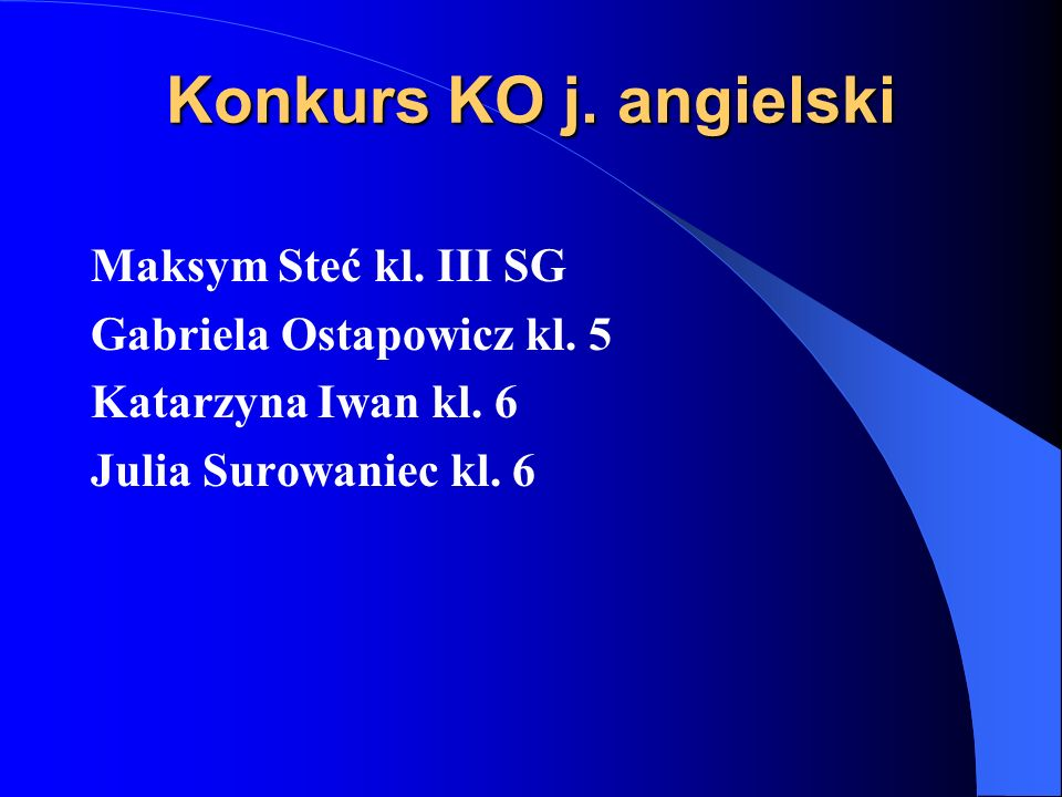 Konkurs KO j. angielski Maksym Steć kl. III SG Gabriela Ostapowicz kl. 5 Katarzyna Iwan kl. 6 Julia Surowaniec kl. 6