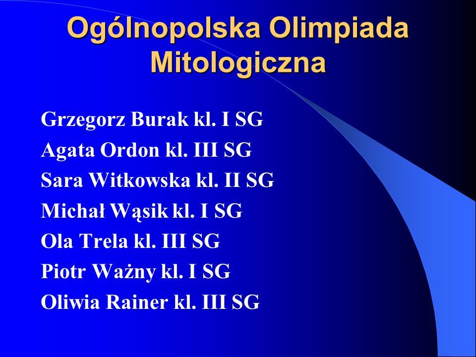 Ogólnopolska Olimpiada Mitologiczna Grzegorz Burak kl. I SG Agata Ordon kl. III SG Sara Witkowska kl. II SG Michał Wąsik kl. I SG Ola Trela kl. III SG