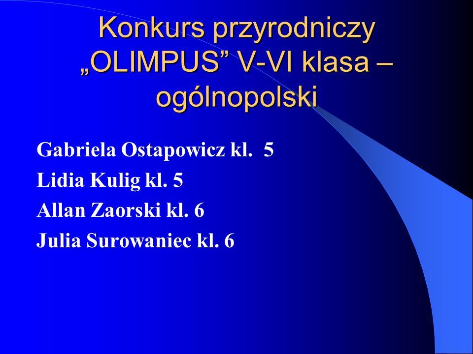 Konkurs przyrodniczy OLIMPUS V-VI klasa – ogólnopolski Gabriela Ostapowicz kl. 5 Lidia Kulig kl. 5 Allan Zaorski kl. 6 Julia Surowaniec kl. 6
