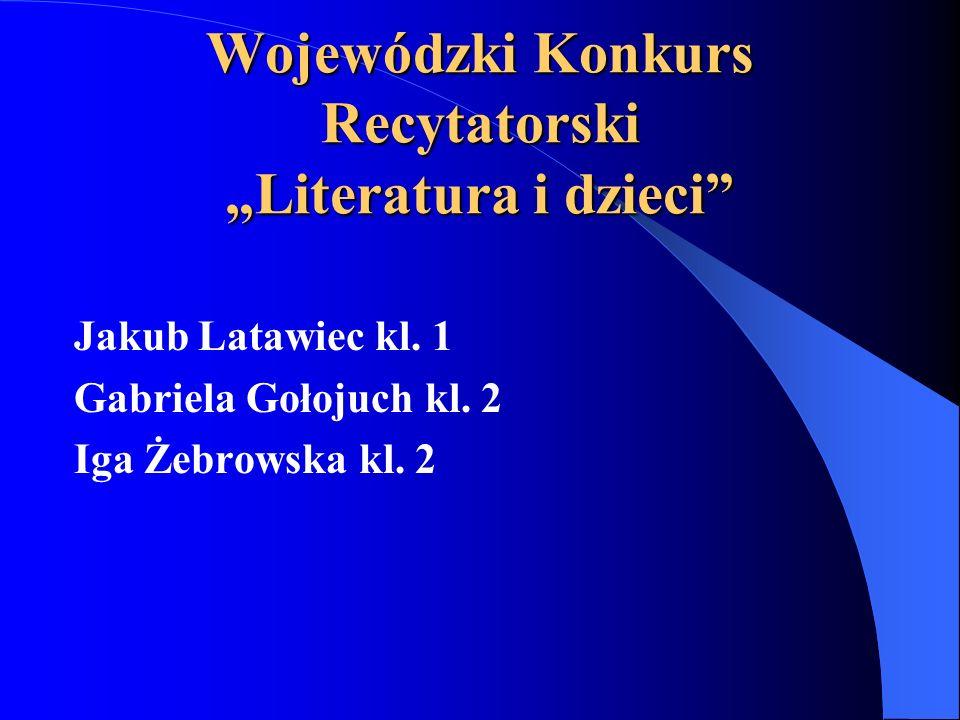 Wojewódzki Konkurs Recytatorski Literatura i dzieci Jakub Latawiec kl. 1 Gabriela Gołojuch kl. 2 Iga Żebrowska kl. 2