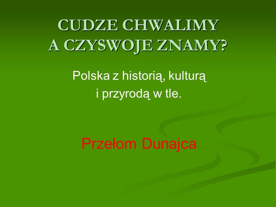 CUDZE CHWALIMY A CZYSWOJE ZNAMY? Polska z historią, kulturą i przyrodą w tle. Przełom Dunajca