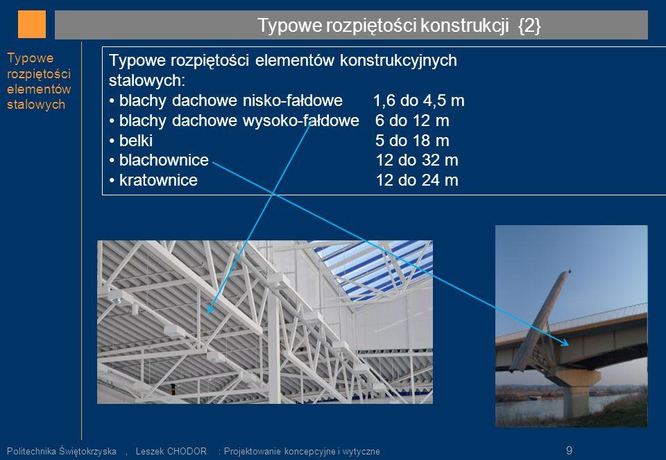 Wybrane elementy stalowe Lekkie konstrukcje stalowe t=H= 40, 60, 100, 150 mm L max = 3 do 5 m H/L = 1/20 Rury i słupy D= min 80 mm H/L = 1/25 do 1/35 Blachy fałdowe dachowe t=38 do 76 mm dla L= 1,8 do 5,5 m stropowe t=38 do 76 mm dla L= 2,1 do 3,7 m Podłogowe t=100 do 190 mm dla L 2,4 do 4,8 m Kratownice L =2,4 do 15 m (długie do 44 m) H/L = 1/19 do 1/24 Wstępny dobór wymiarów elementu : Wskaźnik H/L {9} Politechnika Świętokrzyska, Leszek CHODOR : Projektowanie koncepcyjne i wytyczne 20