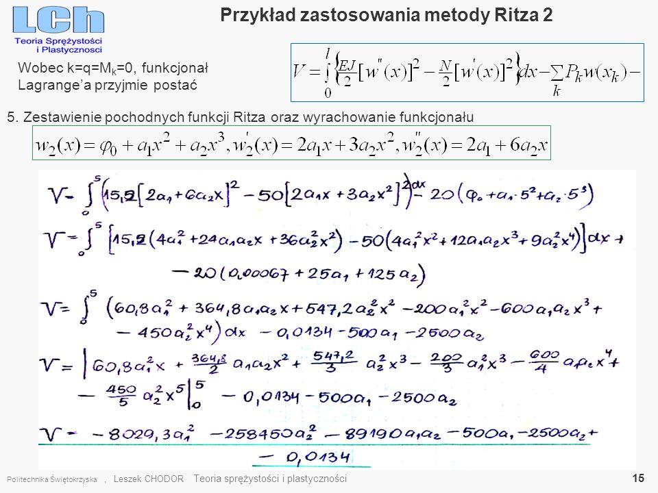 Przykład zastosowania metody Ritza 2 Politechnika Świętokrzyska, Leszek CHODOR Teoria sprężystości i plastyczności 15 Wobec k=q=M k =0, funkcjonał Lag