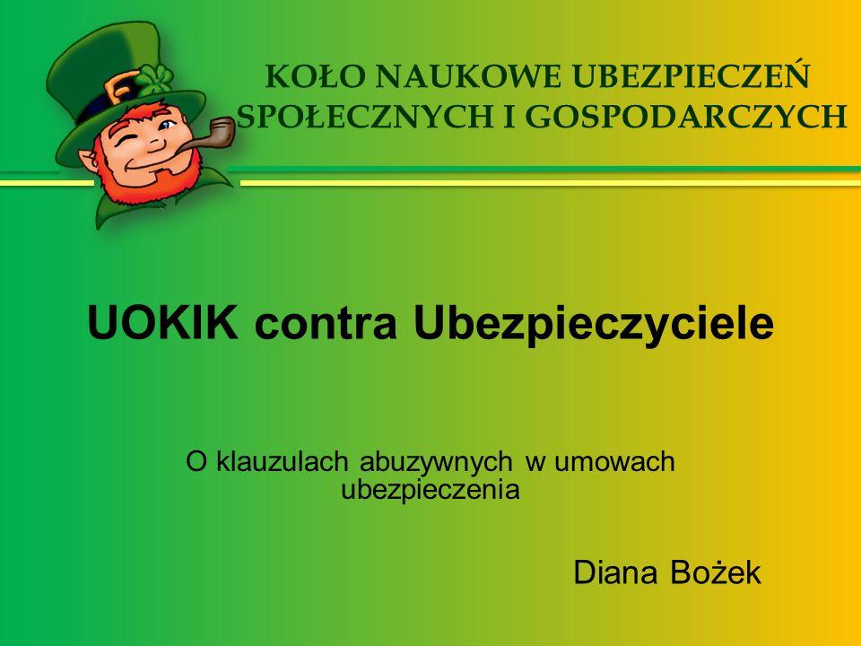 UOKIK contra Ubezpieczyciele O klauzulach abuzywnych w umowach ubezpieczenia Diana Bożek KOŁO NAUKOWE UBEZPIECZEŃ SPOŁECZNYCH I GOSPODARCZYCH