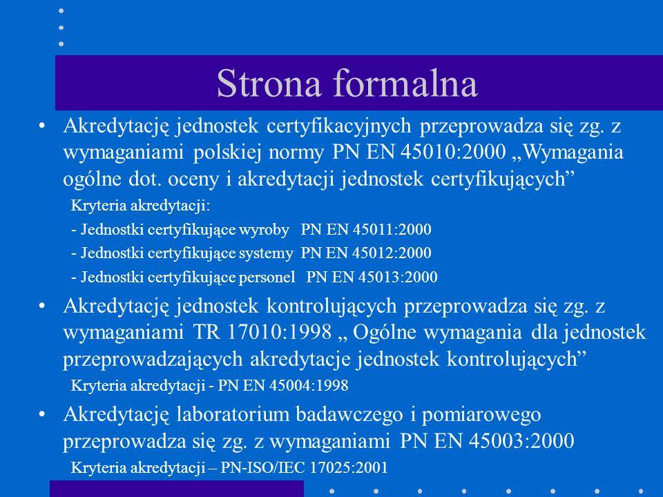Strona formalna Akredytację jednostek certyfikacyjnych przeprowadza się zg. z wymaganiami polskiej normy PN EN 45010:2000 Wymagania ogólne dot. oceny