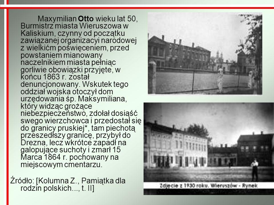 Maxymilian Otto wieku lat 50, Burmistrz miasta Wieruszowa w Kaliskium, czynny od początku zawiązanej organizacyi narodowej z wielkićm poświęceniem, pr
