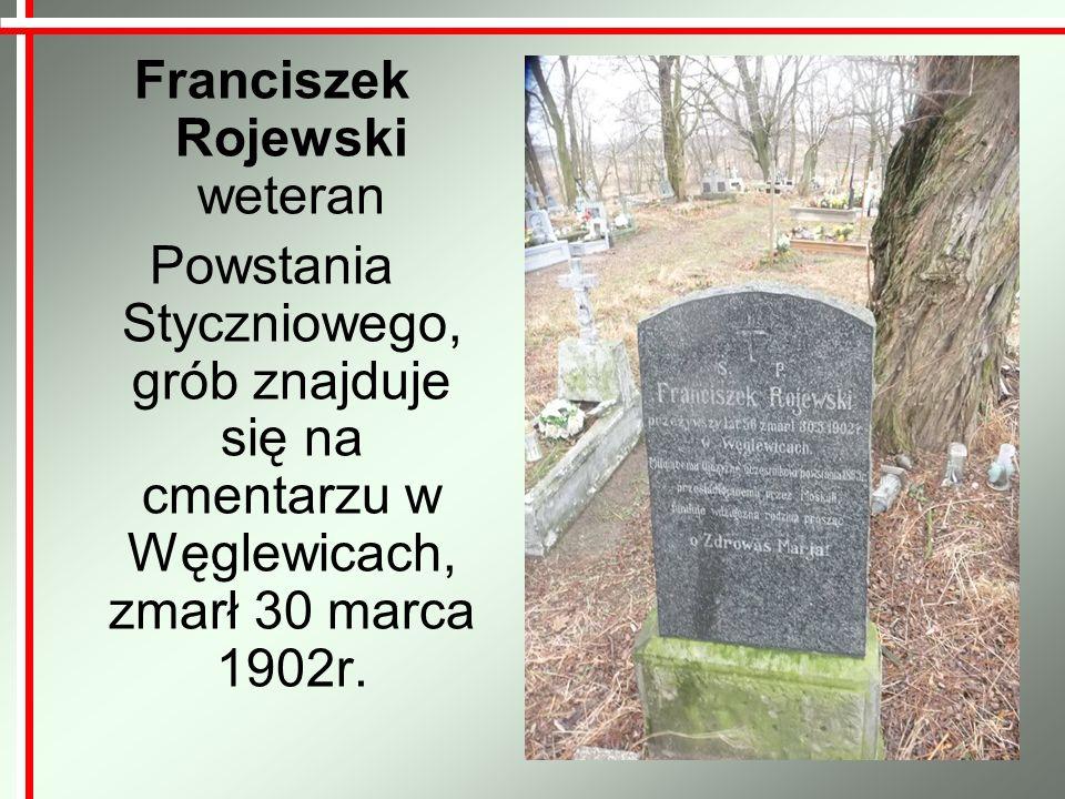 Franciszek Rojewski weteran Powstania Styczniowego, grób znajduje się na cmentarzu w Węglewicach, zmarł 30 marca 1902r.