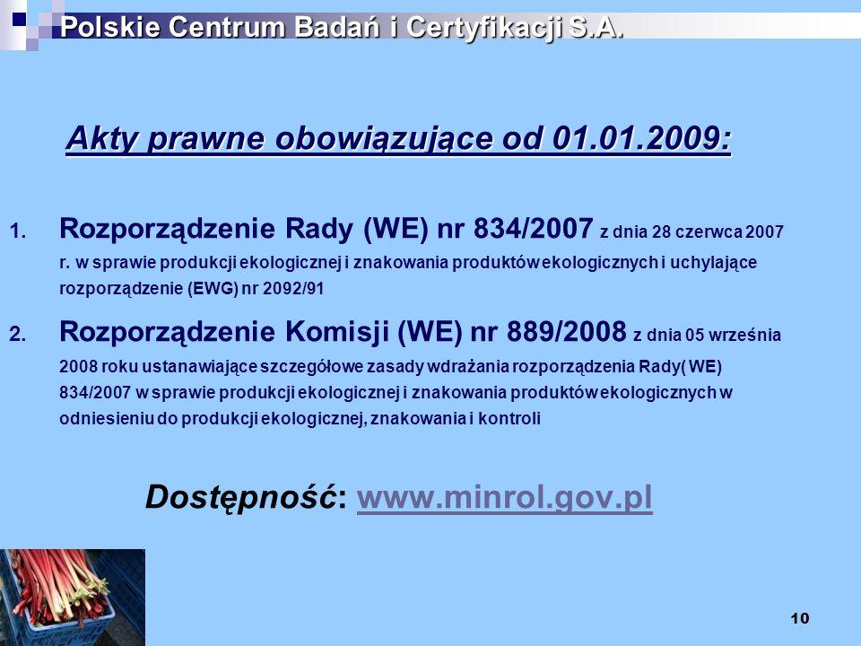 10 Polskie Centrum Badań i Certyfikacji S.A. Akty prawne obowiązujące od 01.01.2009: 1. Rozporządzenie Rady (WE) nr 834/2007 z dnia 28 czerwca 2007 r.