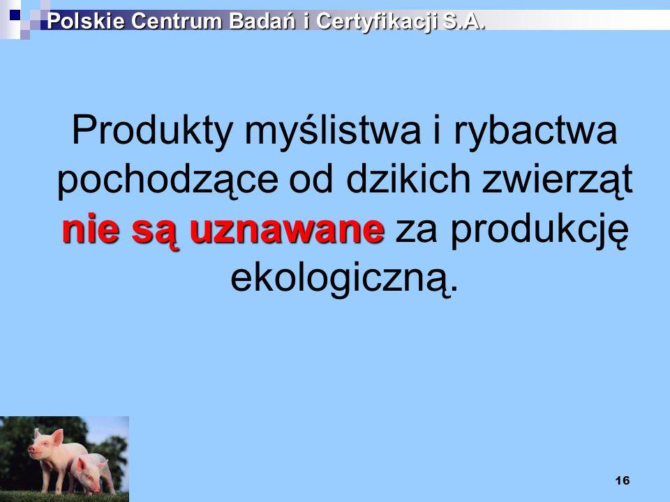 16 Polskie Centrum Badań i Certyfikacji S.A. nie są uznawane Produkty myślistwa i rybactwa pochodzące od dzikich zwierząt nie są uznawane za produkcję