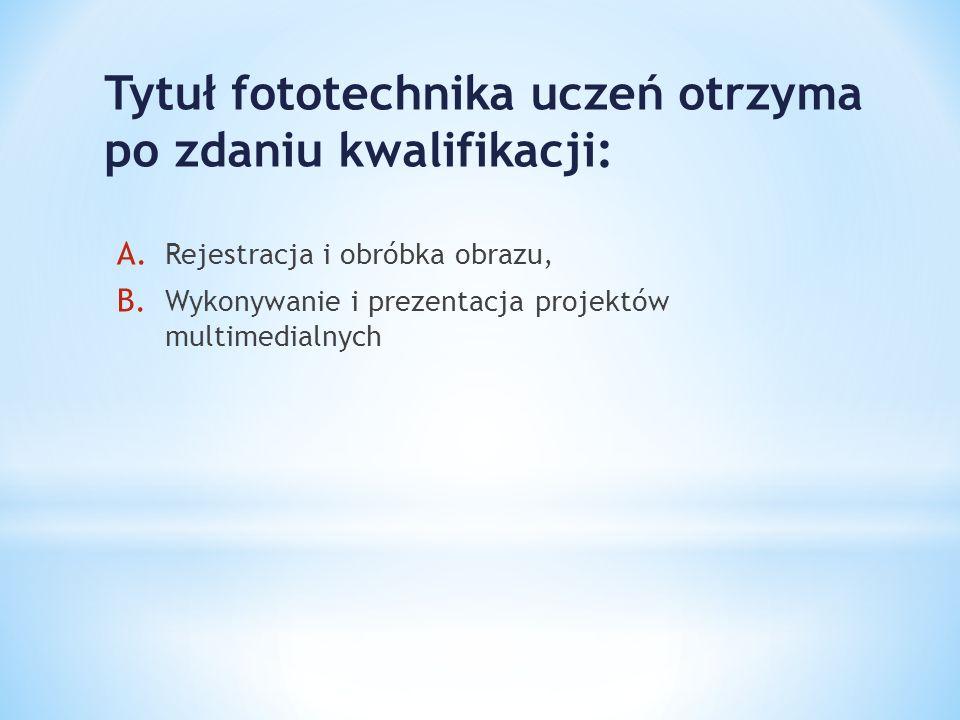 Tytuł fototechnika uczeń otrzyma po zdaniu kwalifikacji: A. Rejestracja i obróbka obrazu, B. Wykonywanie i prezentacja projektów multimedialnych