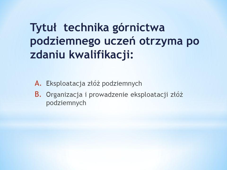 Tytuł technika górnictwa podziemnego uczeń otrzyma po zdaniu kwalifikacji: A. Eksploatacja złóż podziemnych B. Organizacja i prowadzenie eksploatacji