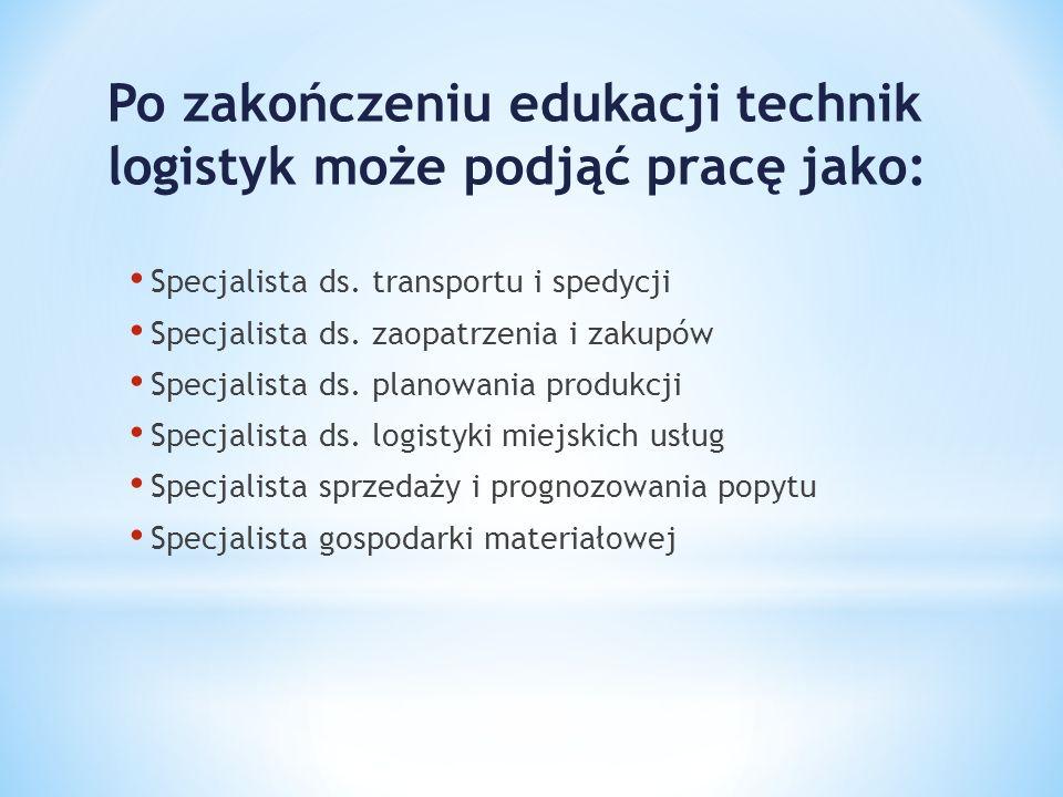 Po zakończeniu edukacji technik logistyk może podjąć pracę jako: Specjalista ds. transportu i spedycji Specjalista ds. zaopatrzenia i zakupów Specjali