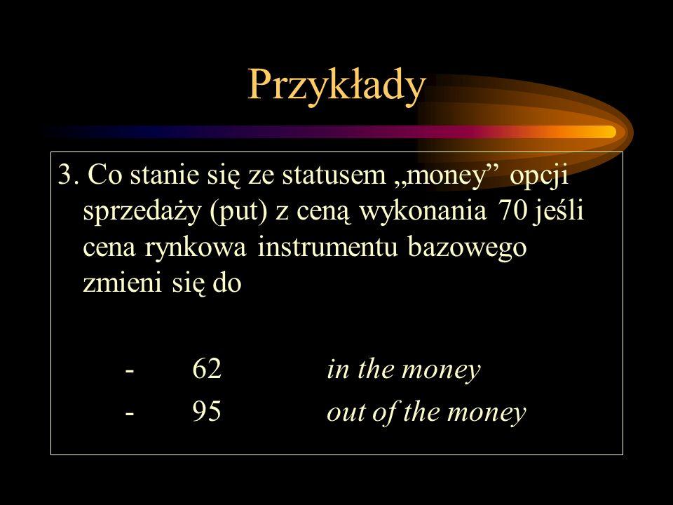 Przykłady 3. Co stanie się ze statusem money opcji sprzedaży (put) z ceną wykonania 70 jeśli cena rynkowa instrumentu bazowego zmieni się do -62in the