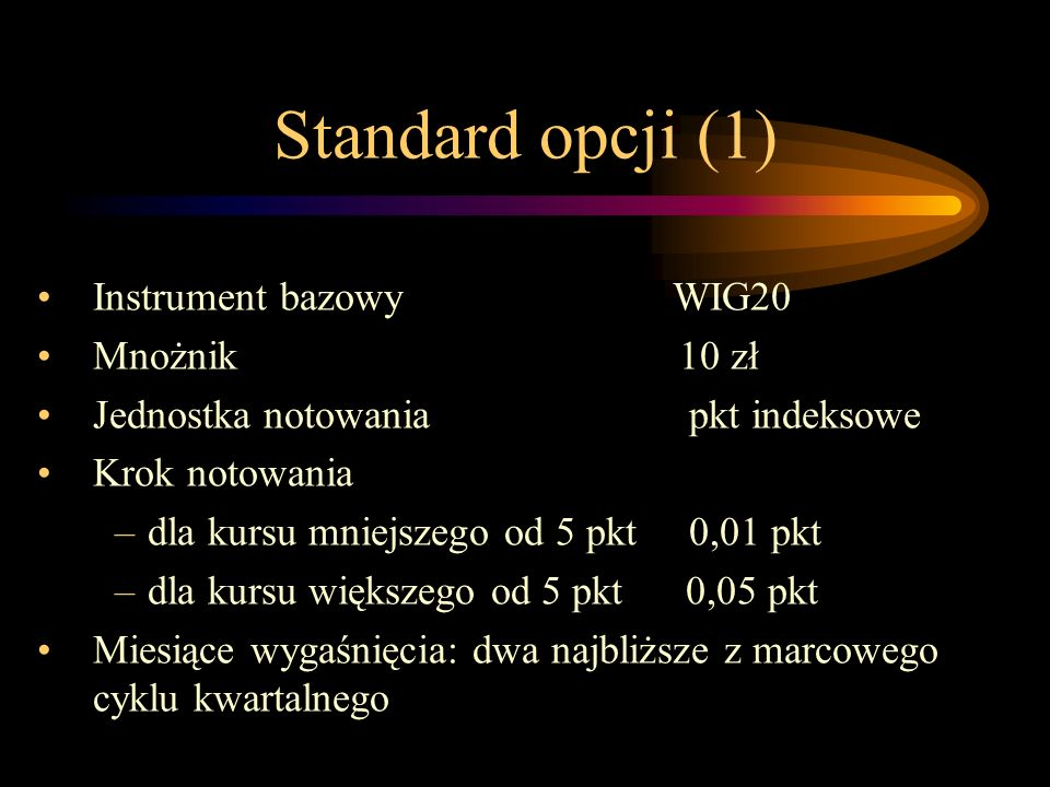 Standard opcji (1) Instrument bazowy WIG20 Mnożnik 10 zł Jednostka notowania pkt indeksowe Krok notowania –dla kursu mniejszego od 5 pkt 0,01 pkt –dla