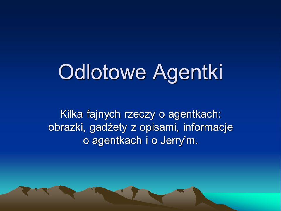 Odlotowe Agentki Kilka fajnych rzeczy o agentkach: obrazki, gadżety z opisami, informacje o agentkach i o Jerrym.