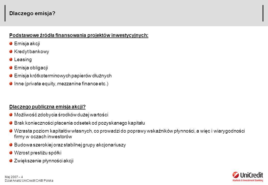 Maj 2007 – 15 Dział Analiz UniCredit CAIB Polska Prawo Poboru – Realizacja Prawo poboru jako nowy instrument pojawia się na rachunku inwestycyjnym dotychczasowych posiadaczy akcji w dniu ustalenia prawa poboru Realizacja przysługującego prawa poboru polega na złożeniu zapisu na akcje nowej emisji, inwestor musi posiadać wystarczające środki na rachunku inwestycyjnym aby opłacić akcje na które się zapisuje Prawo poboru wygasa, jeśli inwestor: –Nie złoży zapisu na akcje nowej emisji w wymaganym terminie –Nie sprzeda prawa poboru na giełdzie Stosunek pomiędzy ustalonymi prawami poboru, a akcjami nowej emisji jest ustalony tak, że w przypadku złożenia zapisów przez wszystkich uprawnionych inwestorów, nowa emisja akcji zostaje objęta w całości przez dotychczasowych akcjonariuszy W momencie zapisu na akcje nowej emisji, prawo poboru przekształca się w prawo do akcji nowej emisji (PNE), a po zakończeniu procesu podwyższania kapitału PNE zostaje przekształcone na akcje