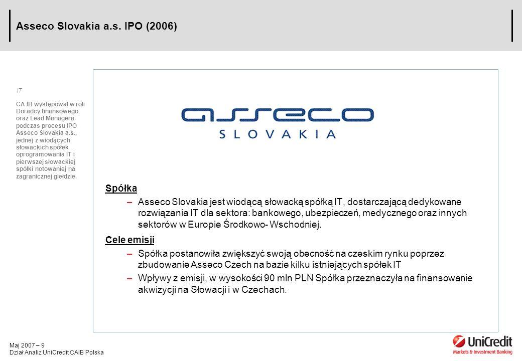 Maj 2007 – 9 Dział Analiz UniCredit CAIB Polska Asseco Slovakia a.s. IPO (2006) Spółka –Asseco Slovakia jest wiodącą słowacką spółką IT, dostarczającą