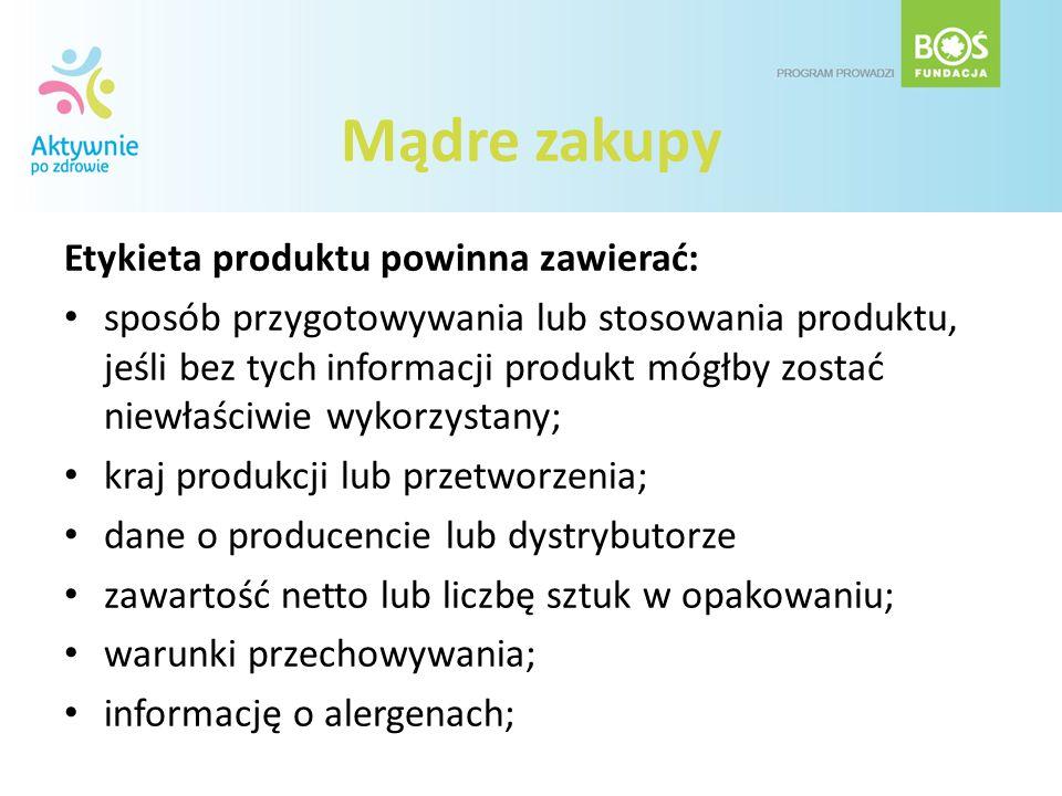 Mądre zakupy Etykieta produktu powinna zawierać: sposób przygotowywania lub stosowania produktu, jeśli bez tych informacji produkt mógłby zostać niewł