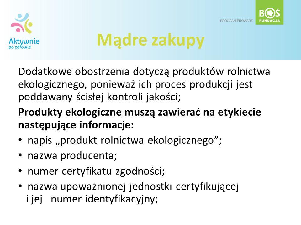 Mądre zakupy Dodatkowe obostrzenia dotyczą produktów rolnictwa ekologicznego, ponieważ ich proces produkcji jest poddawany ścisłej kontroli jakości; P