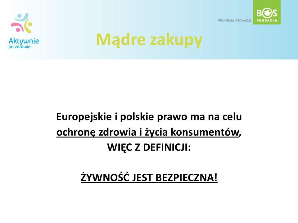 Mądre zakupy Europejskie i polskie prawo ma na celu ochronę zdrowia i życia konsumentów, WIĘC Z DEFINICJI: ŻYWNOŚĆ JEST BEZPIECZNA!