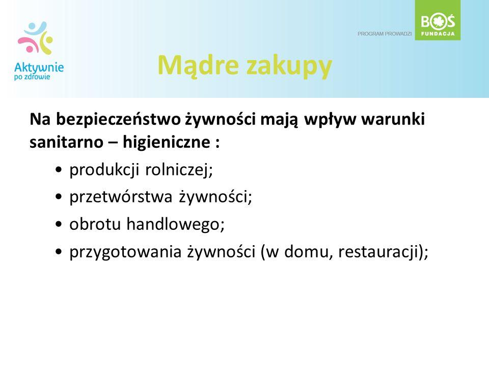 Mądre zakupy Na bezpieczeństwo żywności mają wpływ warunki sanitarno – higieniczne : produkcji rolniczej; przetwórstwa żywności; obrotu handlowego; pr