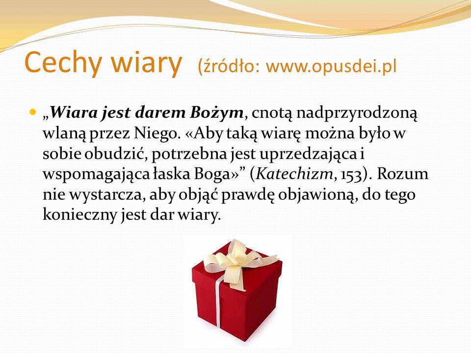 Cechy wiary (źródło: www.opusdei.pl Wiara jest darem Bożym, cnotą nadprzyrodzoną wlaną przez Niego. «Aby taką wiarę można było w sobie obudzić, potrze