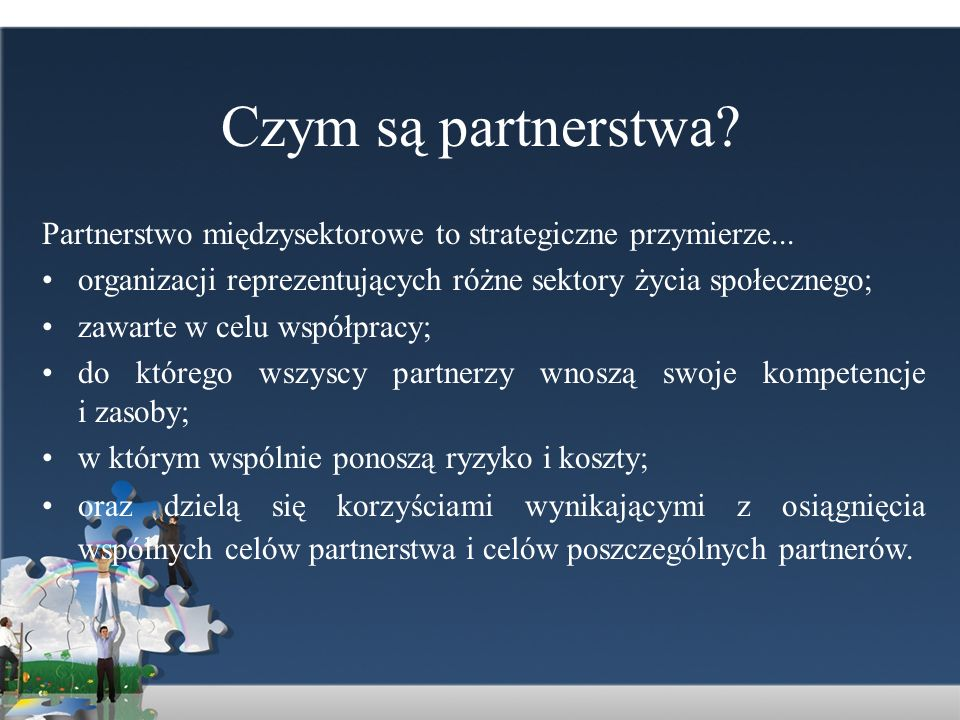 Czym są partnerstwa? Partnerstwo międzysektorowe to strategiczne przymierze... organizacji reprezentujących różne sektory życia społecznego; zawarte w